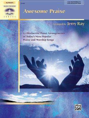 Awesome Praise: 12 Distinctive Piano Arrangements of Today's Most Popular Praise and Worship Songs - Ray, Jerry