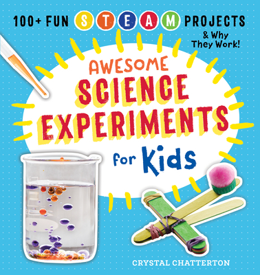 Awesome Science Experiments for Kids: 100+ Fun STEAM Projects and Why They Work - Chatterton, Crystal