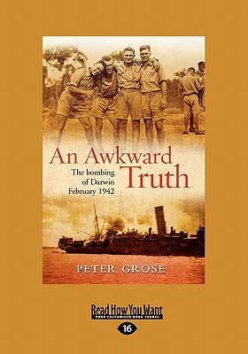 Awkward Truth: The Bombing of Darwin, February 1942 - Grose, Peter