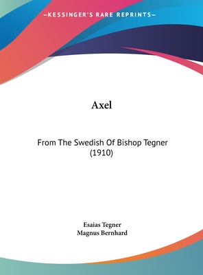 Axel: From the Swedish of Bishop Tegner (1910) - Tegner, Esaias, and Bernhard, Magnus (Editor)