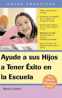 Ayude A Sus Hijos A Tener Exito en las Escuela: Guia Para Padres Latinos - Dabbah, Mariela