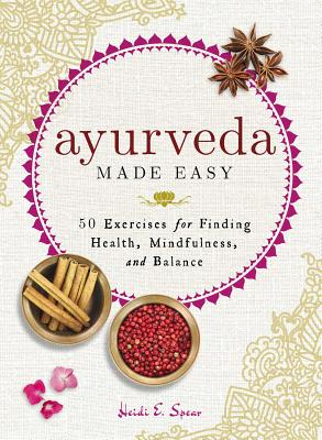 Ayurveda Made Easy: 50 Exercises for Finding Health, Mindfulness, and Balance - Spear, Heidi E