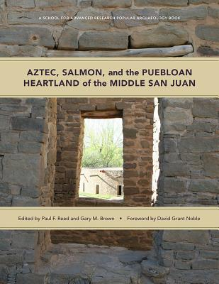 Aztec, Salmon, and the Puebloan Heartland of the Middle San Juan - Reed, Paul F (Editor), and Brown, Gary M (Editor), and Noble, David Grant (Foreword by)