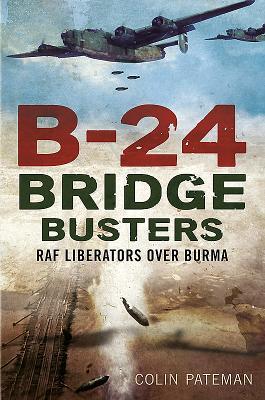 B-24 Bridge Busters: RAF Liberators Over Burma - Pateman, Colin