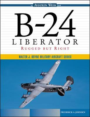 B-24 Liberator: Rugged But Right - Johnsen, Frederick A