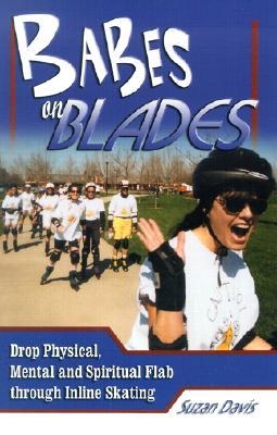 Babes on Blades: Drop Physical, Mental and Spiritual Flab Through Inline Skating - Davis, Suzan