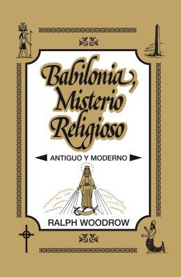 Babilonia, Misterio Religioso: Antiguo y Moderno - Woodrow, Ralph