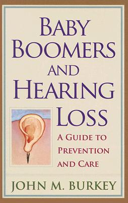 Baby Boomers and Hearing Loss: A Guide to Prevention and Care - Burkey, John M