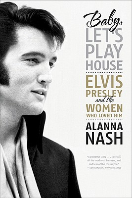 Baby, Let's Play House: Elvis Presley and the Women Who Loved Him - Nash, Alanna