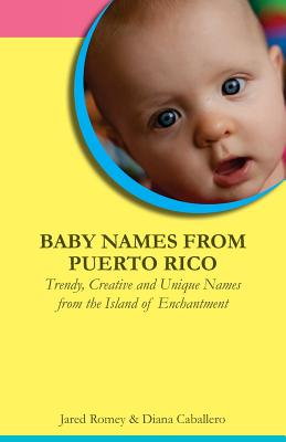 Baby Names from Puerto Rico: Trendy, Creative and Unique Names from the Island of Enchantment - Caballero, Diana (Introduction by), and Romey, Jared