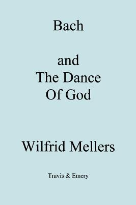 Bach and the Dance of God - Mellers, Wilfrid