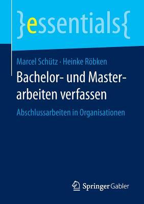 Bachelor- Und Masterarbeiten Verfassen: Abschlussarbeiten in Organisationen - Schutz, Marcel, and Robken, Heinke