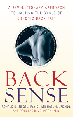 Back Sense: A Revolutionary Approach to Halting the Cycle of Chronic Back Pain - Siegel, Ronald D, Dr., PsyD, and Urdang, Michael, and Johnson, Douglas R, Dr.