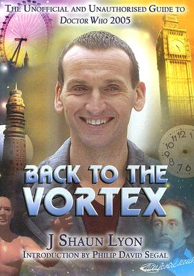 Back to the Vortex: The Unofficial and Unauthorised Guide to Doctor Who 2005 - Lyon, J Shaun, and Segal, Philip David (Introduction by)