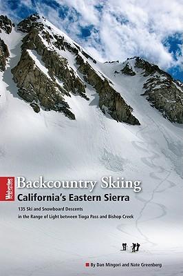 Backcountry Skiing California's Eastern Sierra: 166 Ski and Snowboard Descents in the Range of Light Between Tioga Pass and Bishop Creek - Mingori, Dan, and Greenberg, Nate