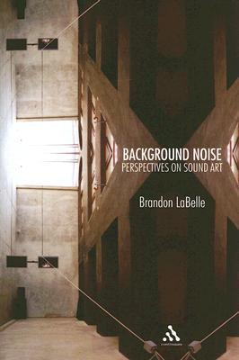 Background Noise: A History of Sound Art - LaBelle, Brandon