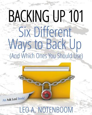 Backing Up 101: Six Different Ways to Back Up Your Computer (And Which Ones You Should Use) - Notenboom, Leo a