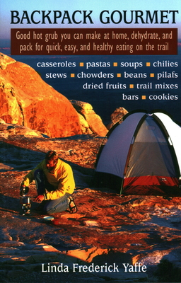 Backpack Gourmet: Good Hot Grub You Can Make at Home, Dehydrate, and Pack for Quick, Easy, and Healthy Eating on the Trail - Yaffee, Linda Frederick