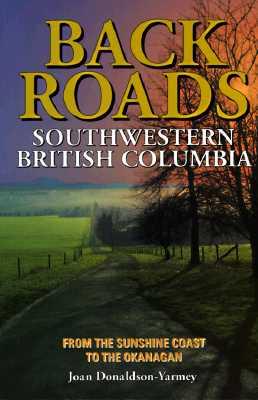 Backroads of Southwestern British Columbia: From the Sunshine Coast to the Okanagan - Donaldson-Yarmey, Joan
