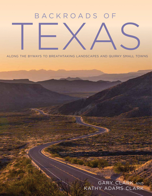 Backroads of Texas: Along the Byways to Breathtaking Landscapes and Quirky Small Towns - Clark, Gary, and Adams Clark, Kathy (Photographer)
