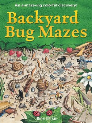 Backyard Bug Mazes: An A-Maze-Ing Colorful Discovery! - Moreau, Roger