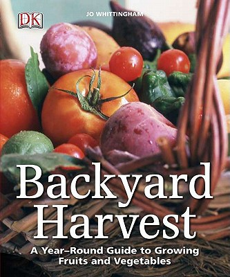 Backyard Harvest: A Year-Round Guide to Growing Fruit and Vegetables - Whittingham, Jo