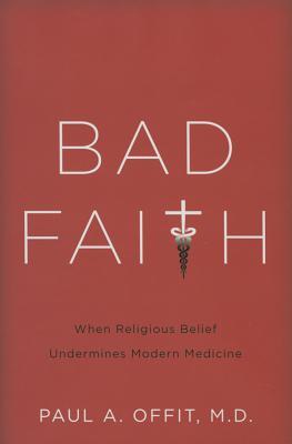 Bad Faith: When Religious Belief Undermines Modern Medicine - Offit, Paul