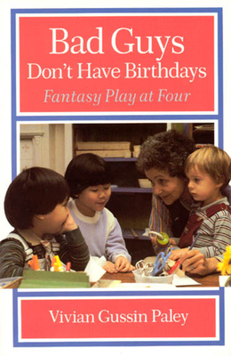 Bad Guys Don't Have Birthdays: Fantasy Play at Four - Paley, Vivian Gussin