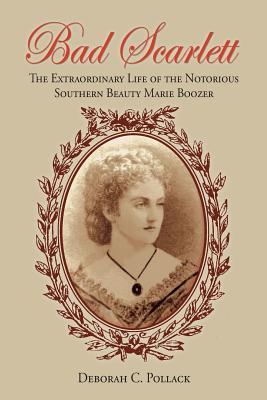 Bad Scarlett: The Extraordinary Life of the Notorious Southern Beauty Marie Boozer - Pollack, Deborah C