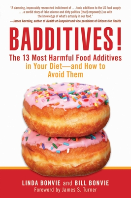 Badditives!: The 13 Most Harmful Food Additives in Your Diet and How to Avoid Them - Bonvie, Linda, and Bonvie, Bill, and Turner, James S. (Foreword by)