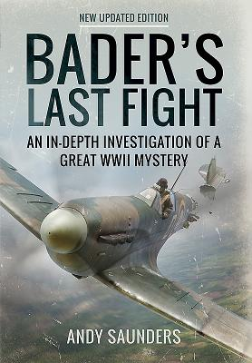 Bader's Last Fight: An in-Depth Investigation of a Great WWII Mystery - Saunders, Andy