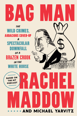 Bag Man: The Wild Crimes, Audacious Cover-Up, and Spectacular Downfall of a Brazen Crook in the White House - Maddow, Rachel, and Yarvitz, Michael