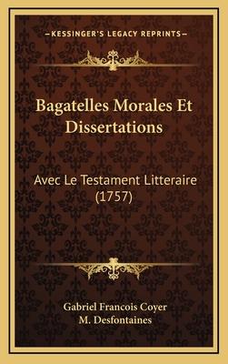 Bagatelles Morales Et Dissertations: Avec Le Testament Litteraire (1757) - Coyer, Gabriel Francois, and Desfontaines, M (Editor)