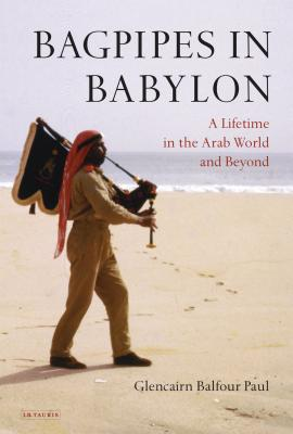 Bagpipes in Babylon: A Lifetime in the Arab World and Beyond - Paul, Glencairn Balfour