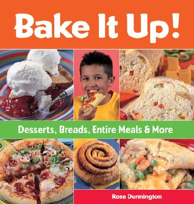 Bake It Up!: Desserts, Breads, Entire Meals & More - Dunnington, Rose