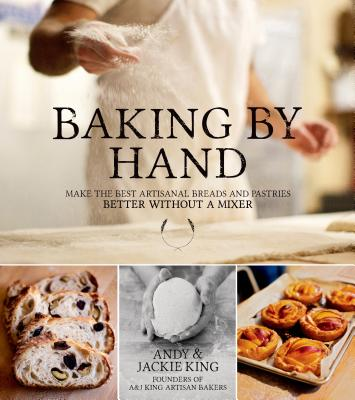 Baking by Hand: Make the Best Artisanal Breads and Pastries Better Without a Mixer - King, Andy, and King, Jackie, GUI