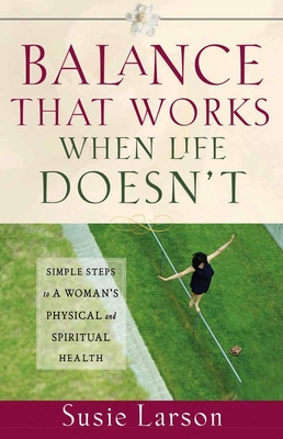 Balance That Works When Life Doesn't: Simple Steps to a Woman's Physical and Spiritual Health - Larson, Susie, and Moore (Editor)