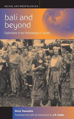 Bali and Beyond: Explorations in the Anthropology of Tourism - Yamashita, Shinji, and Eades, J S