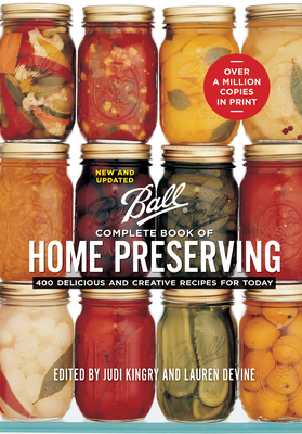 Ball Complete Book of Home Preserving: 400 Delicious and Creative Recipes for Today - Kingry, Judi (Editor), and Devine, Lauren (Editor), and Page, Sarah (Introduction by)