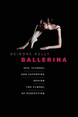 Ballerina: Sex, Scandal, and Suffering Behind the Symbol of Perfection - Kelly, Deirdre