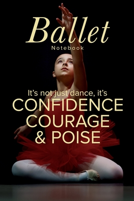 Ballet Notebook It's Not Just Dance It's Confidence Courage & Poise: Blank Lined Gift Journal For Dance Teachers & Girls - Design, On Pointe