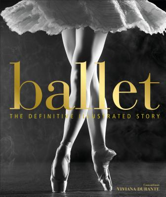 Ballet: The Definitive Illustrated Story - DK, and Durante, Viviana (Foreword by)