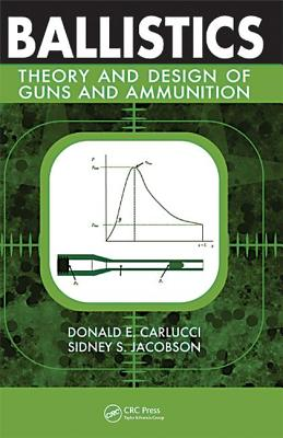 Ballistics: Theory and Design of Guns and Ammunition - Carlucci, Donald E, and Jacobson, Sidney S