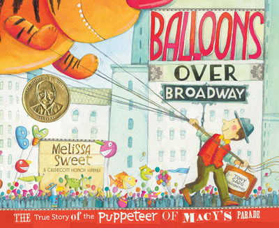 Balloons Over Broadway: The True Story of the Puppeteer of Macy's Parade - Sweet, Melissa (Illustrator)