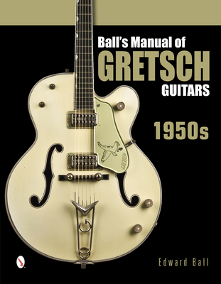 Ball's Manual of Gretsch Guitars: 1950s - Ball, Edward