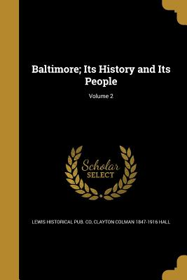 Baltimore; Its History and Its People; Volume 2 - Lewis Historical Pub Co (Creator), and Hall, Clayton Colman 1847-1916