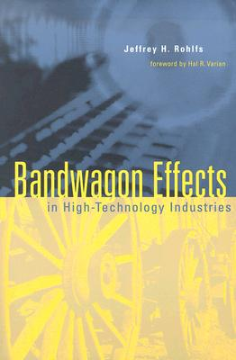 Bandwagon Effects in High-Technology Industries - Rohlfs, Jeffrey H, and Varian, Hal R (Foreword by)