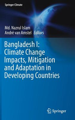 Bangladesh I: Climate Change Impacts, Mitigation and Adaptation in Developing Countries - Islam, MD Nazrul (Editor), and Van Amstel, Andre (Editor)
