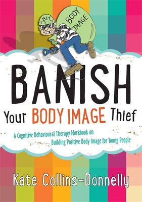 Banish Your Body Image Thief: A Cognitive Behavioural Therapy Workbook on Building Positive Body Image for Young People - Collins-Donnelly, Kate