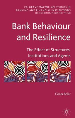 Bank Behaviour and Resilience: The Effect of Structures, Institutions and Agents - Bakir, Caner